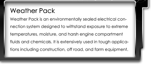 Weather Pack is an environmentally sealed electrical connection system designed to withstand exposure to extreme temperatures, moisture and harsh engine compartment fluids and chemicals.  It is extensively used in tough applications using construction, off road and farm equipment.